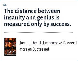 James Bond Tomorrow Never Dies: The distance between insanity and genius is measured only by success.