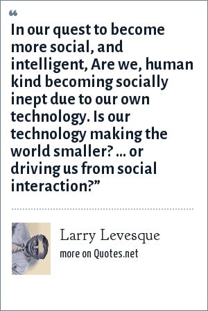 Larry Levesque: In our quest to become more social, and intelligent, Are we, human kind becoming socially inept due to our own technology. Is our technology making the world smaller? … or driving us from social interaction?""