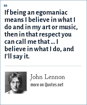 John Lennon: If being an egomaniac means I believe in what I do and in my art or music, then in that respect you can call me that ... I believe in what I do, and I'll say it.