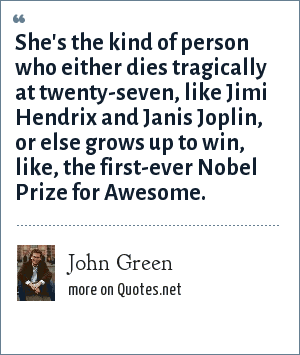 John Green: She's the kind of person who either dies tragically at twenty-seven, like Jimi Hendrix and Janis Joplin, or else grows up to win, like, the first-ever Nobel Prize for Awesome.