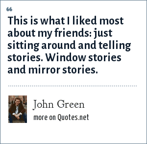 John Green: This is what I liked most about my friends: just sitting around and telling stories. Window stories and mirror stories.