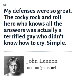John Lennon: My defenses were so great. The cocky rock and roll hero who knows all the answers was actually a terrified guy who didn't know how to cry. Simple.