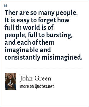 John Green: Ther are so many people. It is easy to forget how full th world is of people, full to bursting, and each of them imaginable and consistantly misimagined.