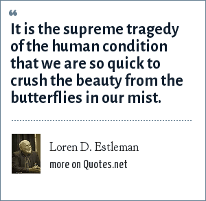Loren D. Estleman: It is the supreme tragedy of the human condition that we are so quick to crush the beauty from the butterflies in our mist.