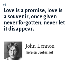John Lennon: Love is a promise, love is a souvenir, once given never forgotten, never let it disappear.