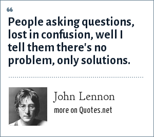 John Lennon: People asking questions, lost in confusion, well I tell them there's no problem, only solutions.