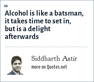 Siddharth Astir: Alcohol is like a batsman, it takes time to set in, but is a delight afterwards
