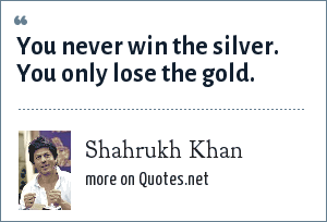 Shahrukh Khan: You never win the silver. You only lose the gold.