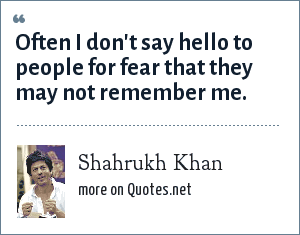 Shahrukh Khan: Often I don't say hello to people for fear that they may not remember me.