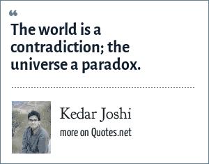 Kedar Joshi: The world is a contradiction; the universe a paradox.