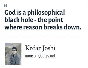 Kedar Joshi: God is a philosophical black hole - the point where reason breaks down.