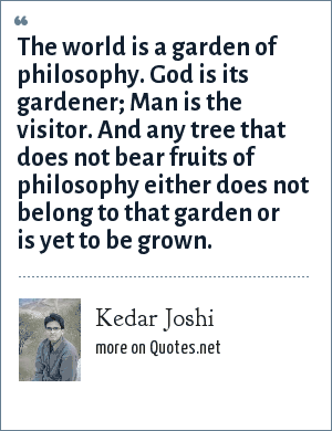 Kedar Joshi: The world is a garden of philosophy. God is its gardener; Man is the visitor. And any tree that does not bear fruits of philosophy either does not belong to that garden or is yet to be grown.