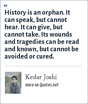 Kedar Joshi: History is an orphan. It can speak, but cannot hear. It can give, but cannot take. Its wounds and tragedies can be read and known, but cannot be avoided or cured.
