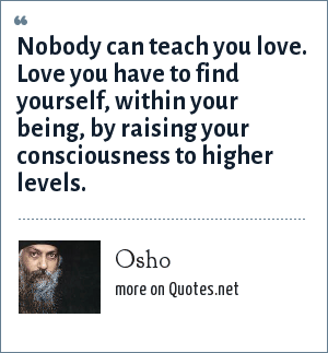 Osho: Nobody can teach you love. Love you have to find yourself, within your being, by raising your consciousness to higher levels.