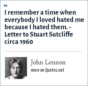 John Lennon: I remember a time when everybody I loved hated me because I hated them. - Letter to Stuart Sutcliffe circa 1960
