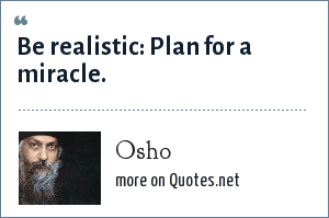 Osho: Be realistic: Plan for a miracle.