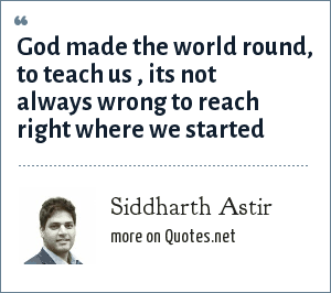 Siddharth Astir: God made the world round, to teach us , its not always wrong to reach right where we started