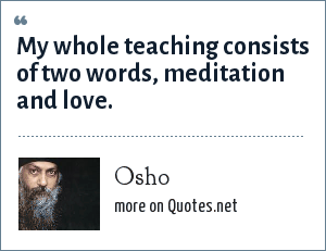 Osho: My whole teaching consists of two words, meditation and love.