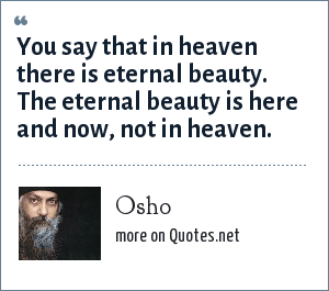 Osho: You say that in heaven there is eternal beauty. The eternal beauty is here and now, not in heaven.