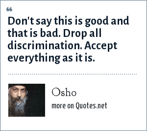 Osho: Don't say this is good and that is bad. Drop all discrimination. Accept everything as it is.