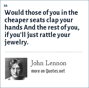 John Lennon: Would those of you in the cheaper seats clap your hands And the rest of you, if you'll just rattle your jewelry.