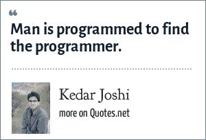 Kedar Joshi: Man is programmed to find the programmer.