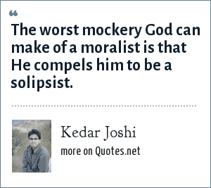 Kedar Joshi: The worst mockery God can make of a moralist is that He compels him to be a solipsist.