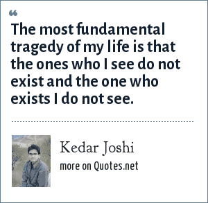 Kedar Joshi: The most fundamental tragedy of my life is that the ones who I see do not exist and the one who exists I do not see.