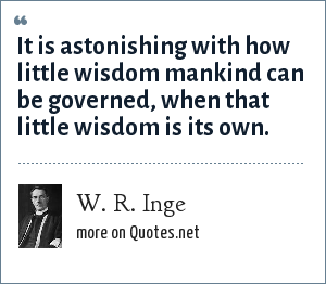 W. R. Inge: It is astonishing with how little wisdom mankind can be governed, when that little wisdom is its own.