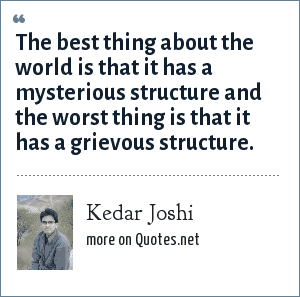 Kedar Joshi: The best thing about the world is that it has a mysterious structure and the worst thing is that it has a grievous structure.