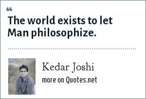 Kedar Joshi: The world exists to let Man philosophize.