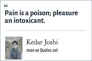 Kedar Joshi: Pain is a poison; pleasure an intoxicant.