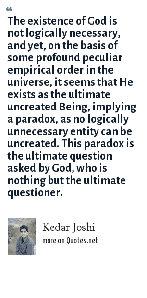 Kedar Joshi: The existence of God is not logically necessary, and yet, on the basis of some profound peculiar empirical order in the universe, it seems that He exists as the ultimate uncreated Being, implying a paradox, as no logically unnecessary entity can be uncreated. This paradox is the ultimate question asked by God, who is nothing but the ultimate questioner.