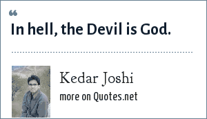 Kedar Joshi: In hell, the Devil is God.
