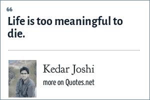 Kedar Joshi: Life is too meaningful to die.