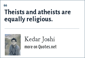 Kedar Joshi: Theists and atheists are equally religious.