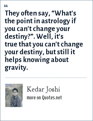 "Kedar Joshi: They often say, ""What's the point in astrology if you can't change your destiny?"". Well, it's true that you can't change your destiny, but still it helps knowing about gravity."