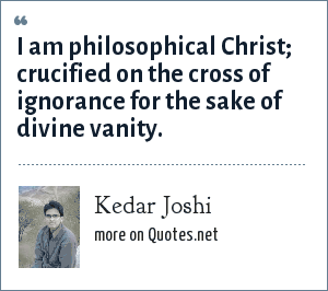 Kedar Joshi: I am philosophical Christ; crucified on the cross of ignorance for the sake of divine vanity.