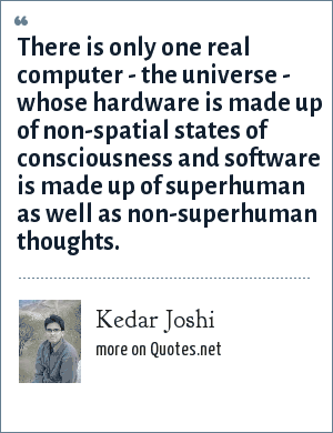 Kedar Joshi: There is only one real computer - the universe - whose hardware is made up of non-spatial states of consciousness and software is made up of superhuman as well as non-superhuman thoughts.