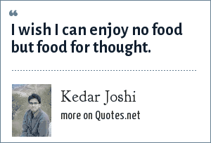 Kedar Joshi: I wish I can enjoy no food but food for thought.