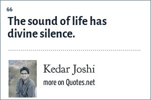Kedar Joshi: The sound of life has divine silence.