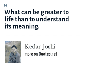 Kedar Joshi: What can be greater to life than to understand its meaning.