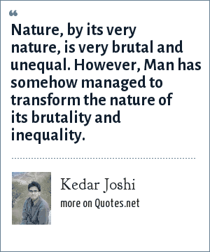 Kedar Joshi: Nature, by its very nature, is very brutal and unequal. However, Man has somehow managed to transform the nature of its brutality and inequality.