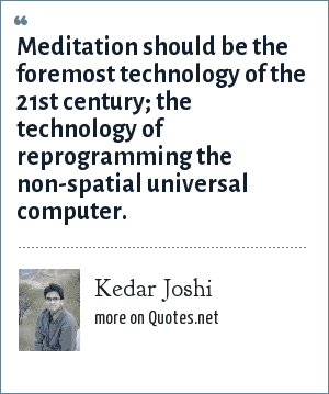 Kedar Joshi: Meditation should be the foremost technology of the 21st century; the technology of reprogramming the non-spatial universal computer.