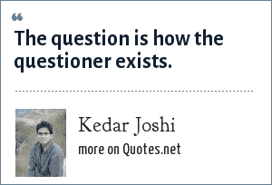 Kedar Joshi: The question is how the questioner exists.