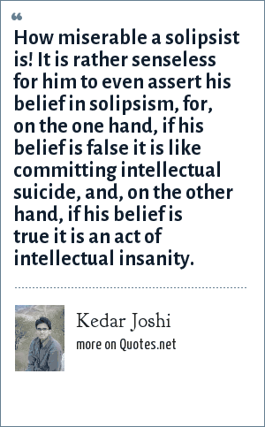 Kedar Joshi: How miserable a solipsist is! It is rather senseless for him to even assert his belief in solipsism, for, on the one hand, if his belief is false it is like committing intellectual suicide, and, on the other hand, if his belief is true it is an act of intellectual insanity.