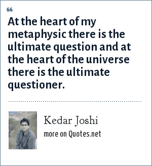 Kedar Joshi: At the heart of my metaphysic there is the ultimate question and at the heart of the universe there is the ultimate questioner.