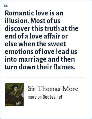 Sir Thomas More: Romantic love is an illusion. Most of us discover this truth at the end of a love affair or else when the sweet emotions of love lead us into marriage and then turn down their flames.