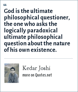 Kedar Joshi: God is the ultimate philosophical questioner, the one who asks the logically paradoxical ultimate philosophical question about the nature of his own existence.