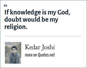 Kedar Joshi: If knowledge is my God, doubt would be my religion.